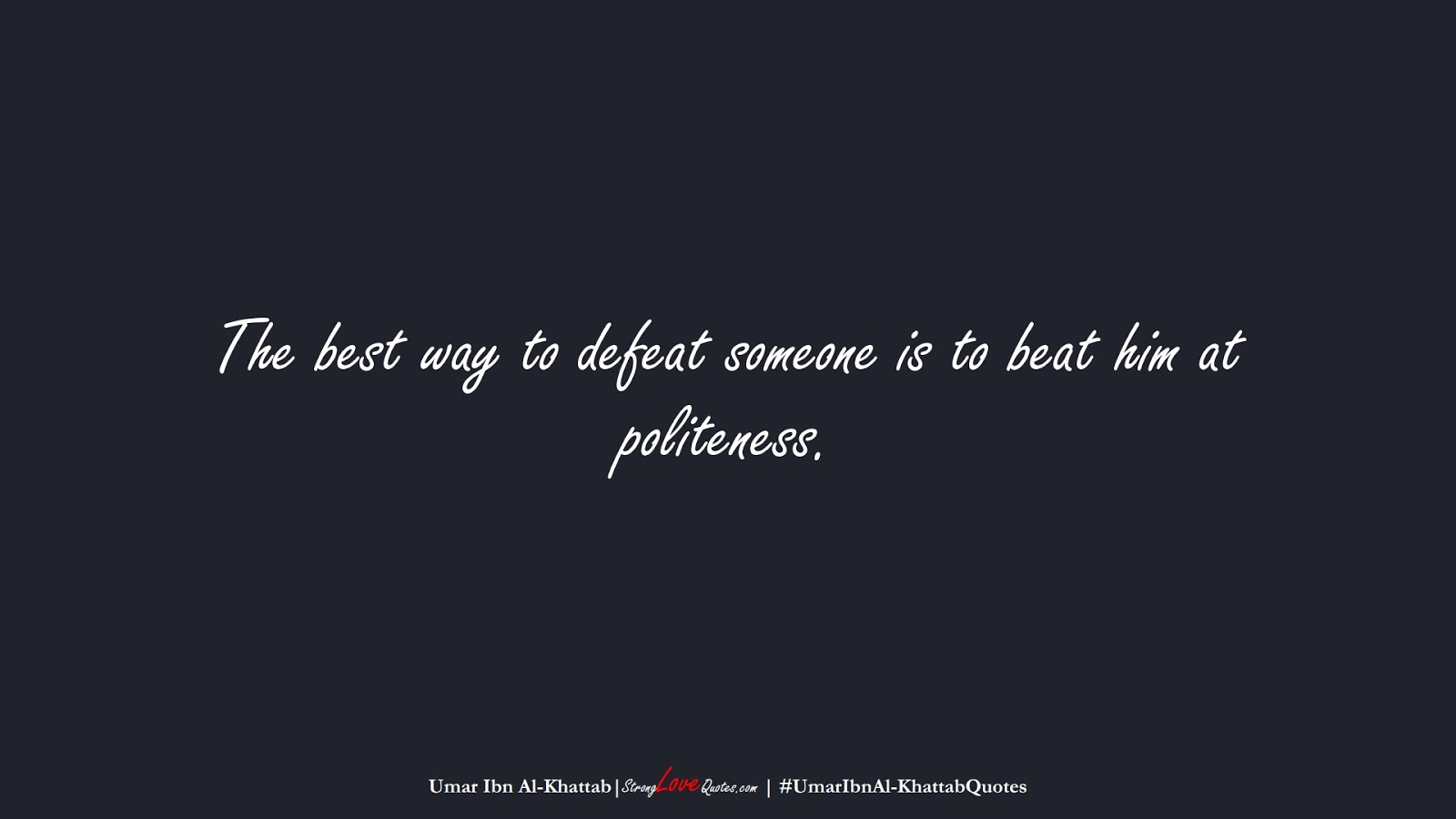 The best way to defeat someone is to beat him at politeness. (Umar Ibn Al-Khattab);  #UmarIbnAl-KhattabQuotes