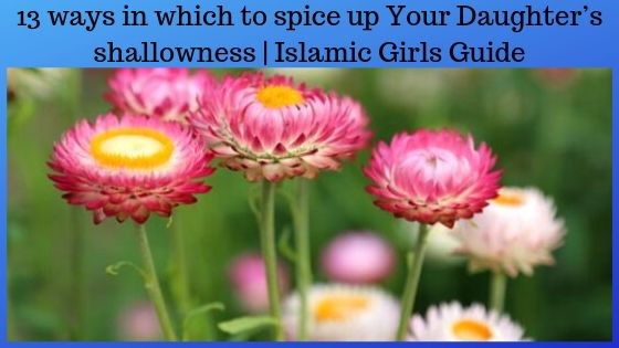 13 ways in which to spice up Your Daughter's shallowness | Islamic Girls Guide