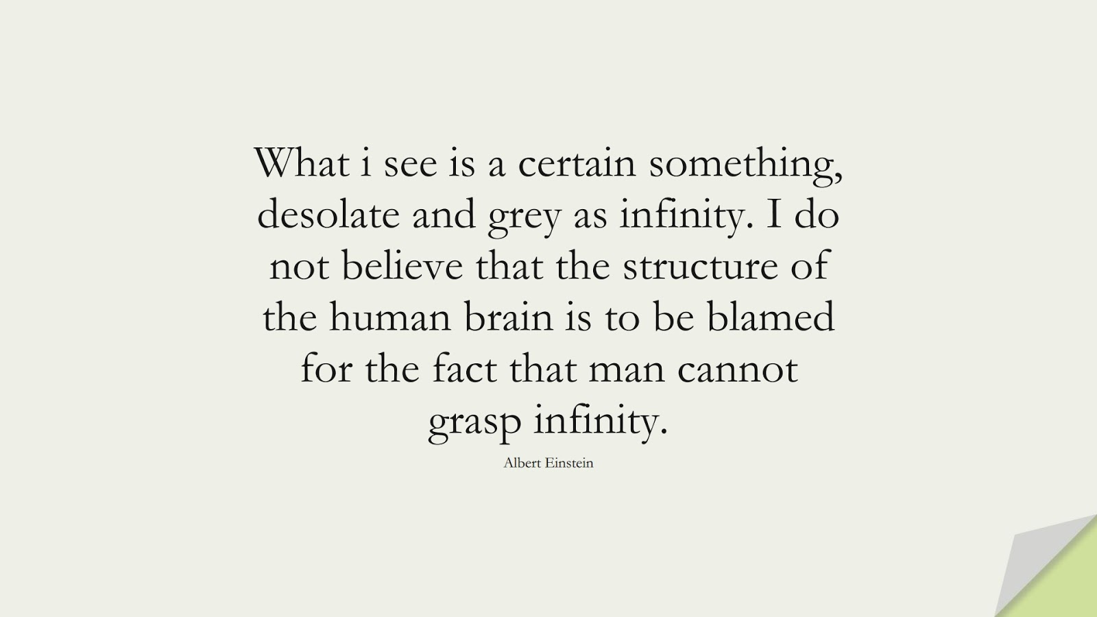 What i see is a certain something, desolate and grey as infinity. I do not believe that the structure of the human brain is to be blamed for the fact that man cannot grasp infinity. (Albert Einstein);  #AlbertEnsteinQuotes