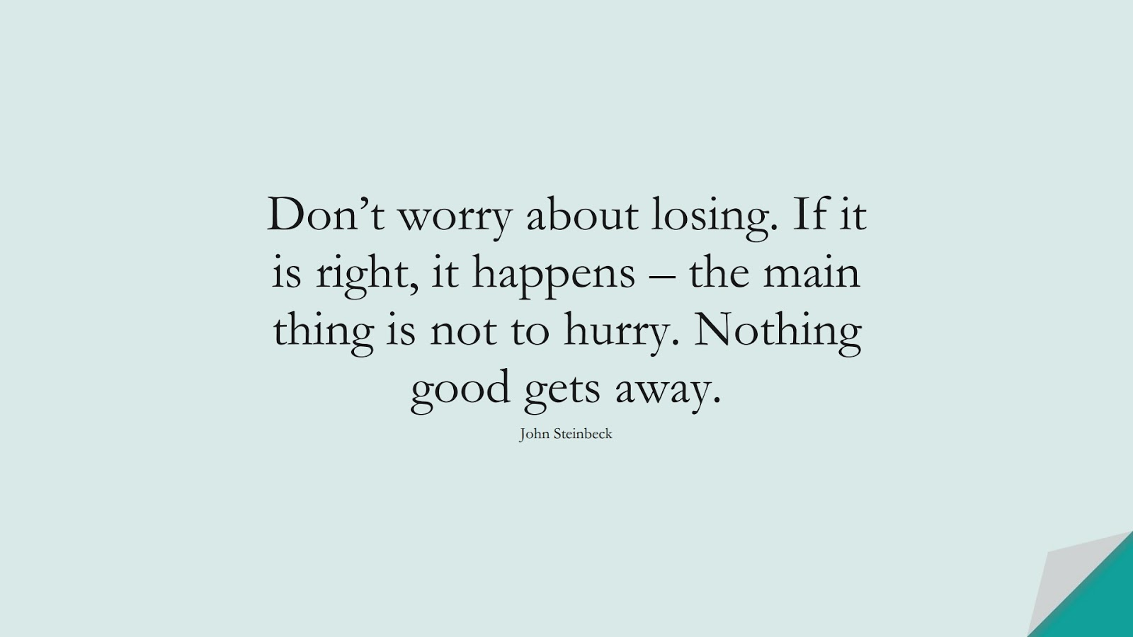Don't worry about losing. If it is right, it happens – the main thing is not to hurry. Nothing good gets away. (John Steinbeck);  #InspirationalQuotes