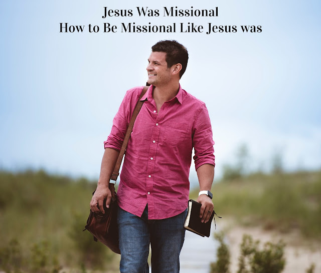 Jesus Was Missional.  How to Be Missional Like Jesus Was