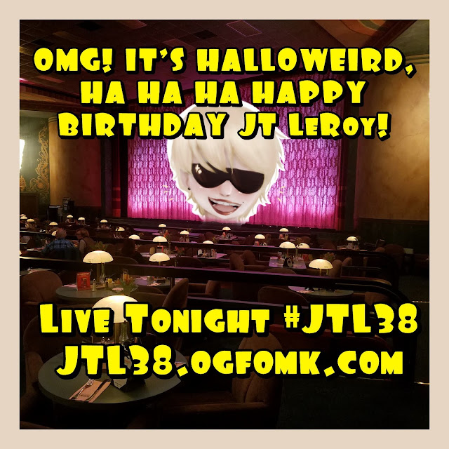 OMG! It's Halloweird, Ha Ha Ha Happy Birthday JT LeROY! Live Tonight (31 Oct. 2018) #JTL38 JTL38.ogfomk.com