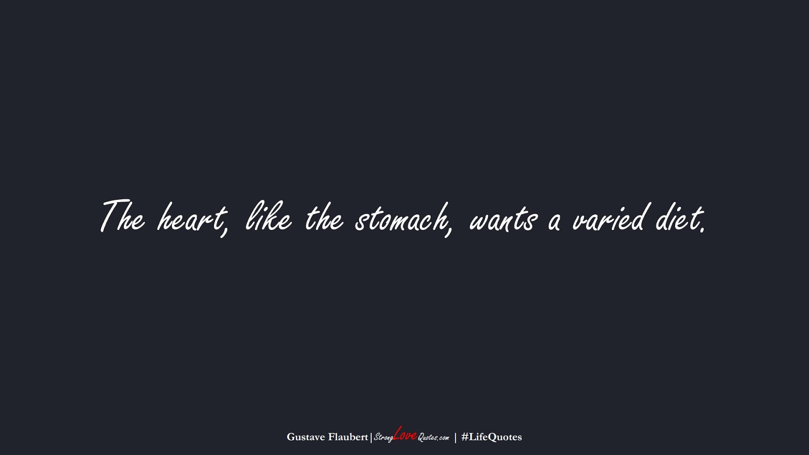 The heart, like the stomach, wants a varied diet. (Gustave Flaubert);  #LifeQuotes