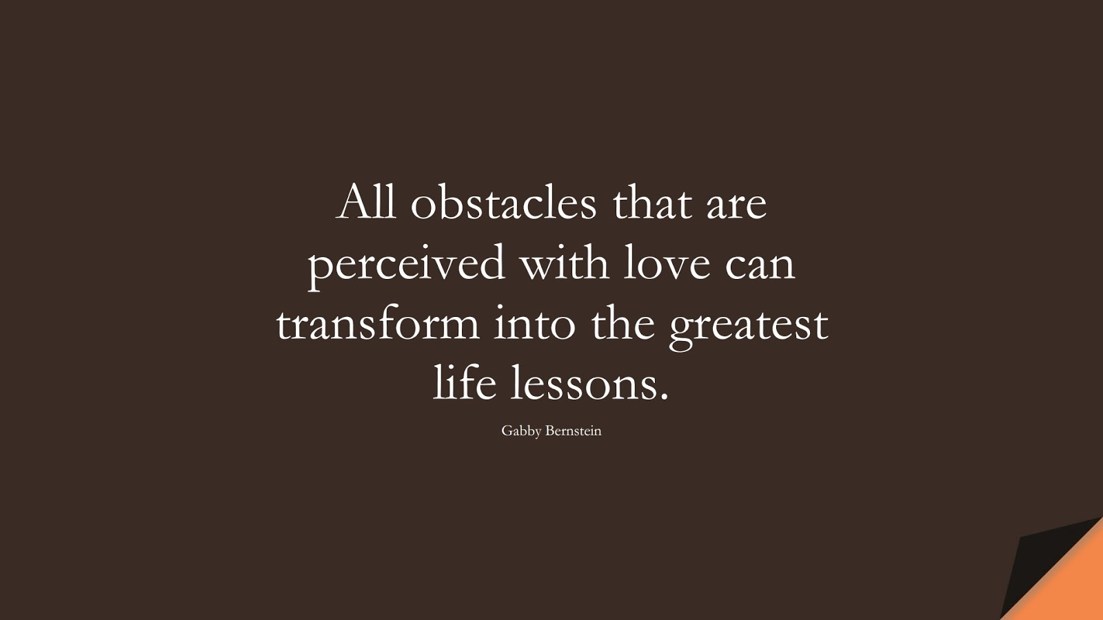 All obstacles that are perceived with love can transform into the greatest life lessons. (Gabby Bernstein);  #DepressionQuotes