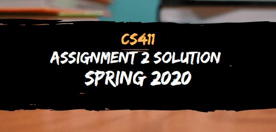 CS411 ASSIGNMENT NO.2 SOLUTION SPRING 2020