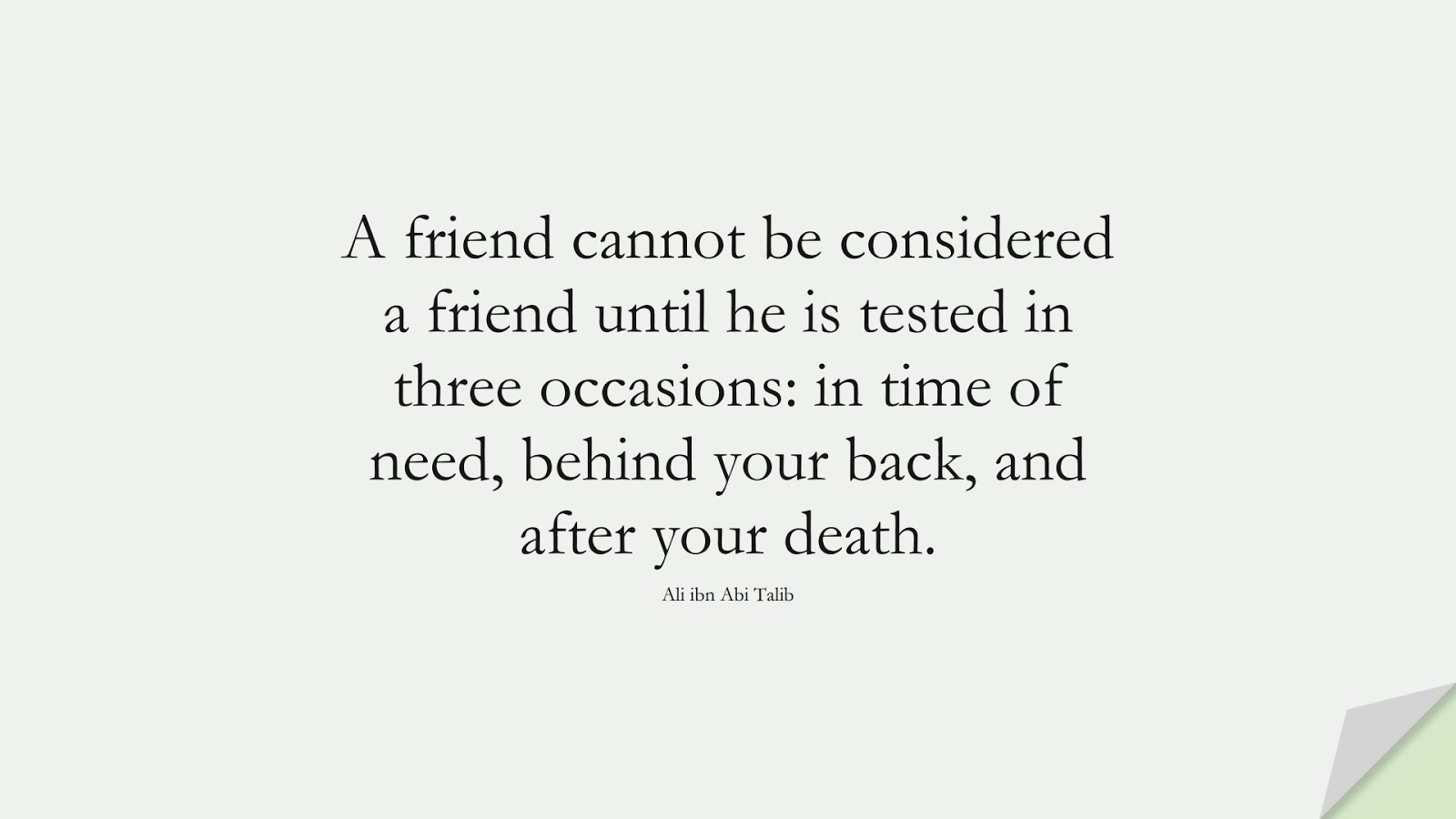 A friend cannot be considered a friend until he is tested in three occasions: in time of need, behind your back, and after your death. (Ali ibn Abi Talib);  #AliQuotes