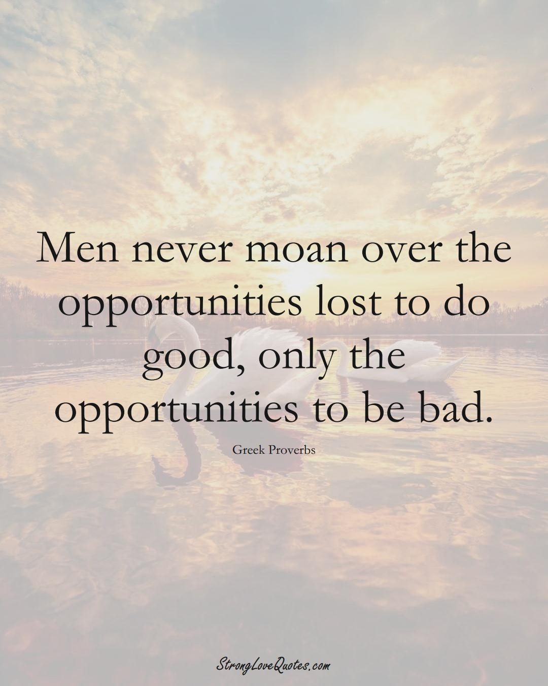 Men never moan over the opportunities lost to do good, only the opportunities to be bad. (Greek Sayings);  #EuropeanSayings