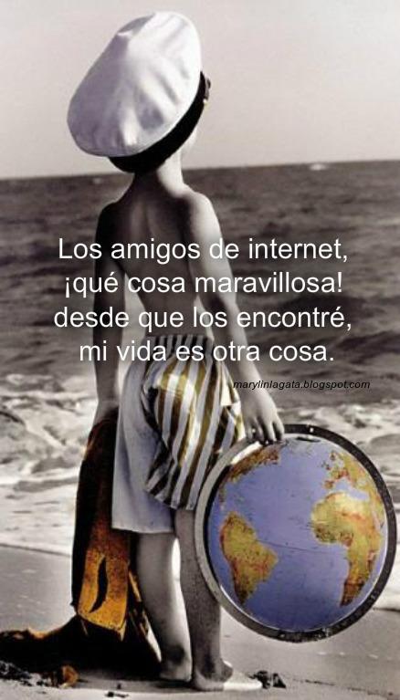 Los amigos de internet Son seres que no se ven, pero que dan amor, que nos brindan compañía, que nos prestan atención, que nos hablan desde adentro, de su mismo corazón. Los amigos de internet, los que tapan los agujeros de la soledad o el desamor, los que nos dan su cariño, a través de un monitor, los que se brindan sinceros sin esperar ningún favor, los que ayudan a distancia, y lo hacen con amor, los que nunca esperan nada solo que les permita entrar en tu buzón. Los amigos de internet, ¡¡qué cosa maravillosa!! desde que los encontré, mi vida es otra cosa, nadie lo puede entender, solo aquél que lo ha vivido puede reconocer, que a través de esta pantalla, se puede llegar a querer, desde adentro y con el alma sin necesidad de ver. Los amigos de internet, no son ficción ni mudez son amigos que descubren, nuestra propia desnudez, la desnudez del alma sin necesidad de ver algunos son calladitos, tranquilos, que observan desde su sitio y disfrutan los envíos a veces se hacen notar, y nos escriben con cariño, a veces, hay quién pelea, pero solo por jugar algunos son muy sinceros, otros prefieren callar, cuando llego con mis frases, y me excedo. Los amigos de internet, son seres maravillosos que con todo desinterés, dan su cariño y apoyo, suelen ser más leales, que los que podemos tocar son amigos entrañables, que te saben valorar, a mis amigos de internet a todos, les doy las GRACIAS por saberme soportar, por estar en su ventana de mi computadora, gracias por estar conmigo y alegrarme un día más, brindandome su cariño y su bella AMISTAD.