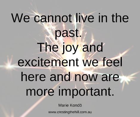 We cannot live in the past. The joy and excitement we feel here and now are more important. #mariekondoquote