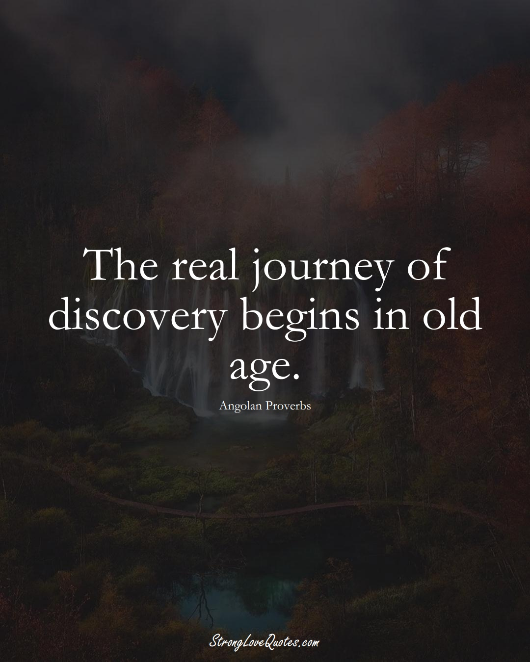 The real journey of discovery begins in old age. (Angolan Sayings);  #AfricanSayings
