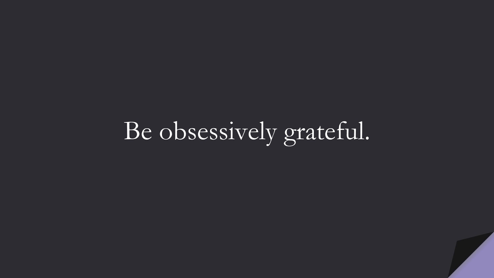 Be obsessively grateful.FALSE