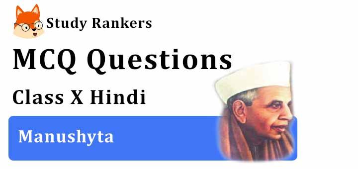 MCQ Questions for Class 10 Hindi: Ch 4 मनुष्यता स्पर्श