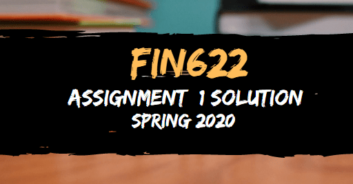 FIN622 Assignment 1 Solution Spring2020