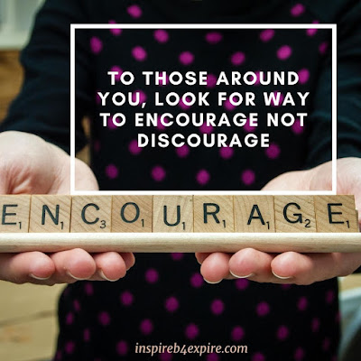If you can't encourage anyone, don't ever discourage them.
