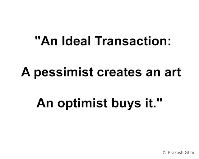 """An Ideal Transaction: A pessimist creates an art, An optimist buys it."""