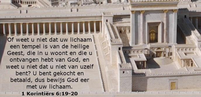 Of weet u niet dat uw lichaam een tempel is van de heilige Geest, die in u woont en die u ontvangen hebt van God, en weet u niet dat u niet van uzelf bent? U bent gekocht en betaald, dus bewijs God eer met uw lichaam.