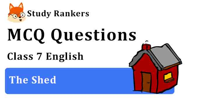 MCQ Questions for Class 7 English The Shed Honeycomb