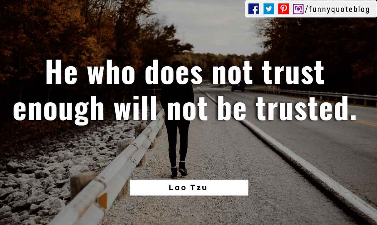He who does not trust enough will not be trusted.- Lao Tzu Quote
