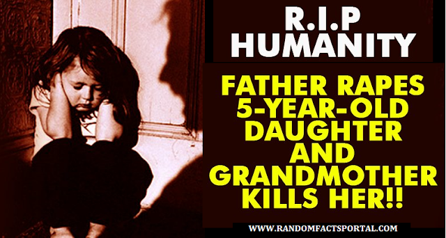 5 Year Old Daughter Raped By Her Father & Killed By Grandmother! Where's Humanity Lost?