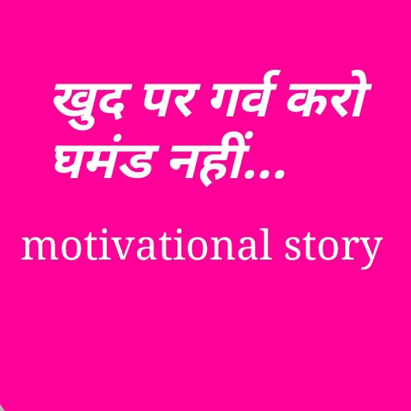 खुद पर गर्व करो घमंड नही motivational story in hindi