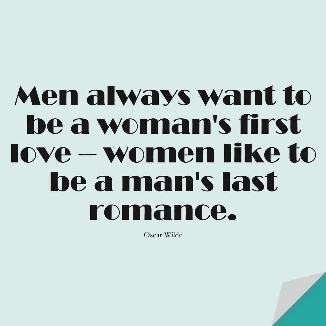 Men always want to be a woman's first love – women like to be a man's last romance. (Oscar Wilde);  #InspirationalQuotes