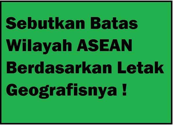 Sebutkan Batas Wilayah Asean Berdasarkan Letak Geografisnya Operator Sekolah