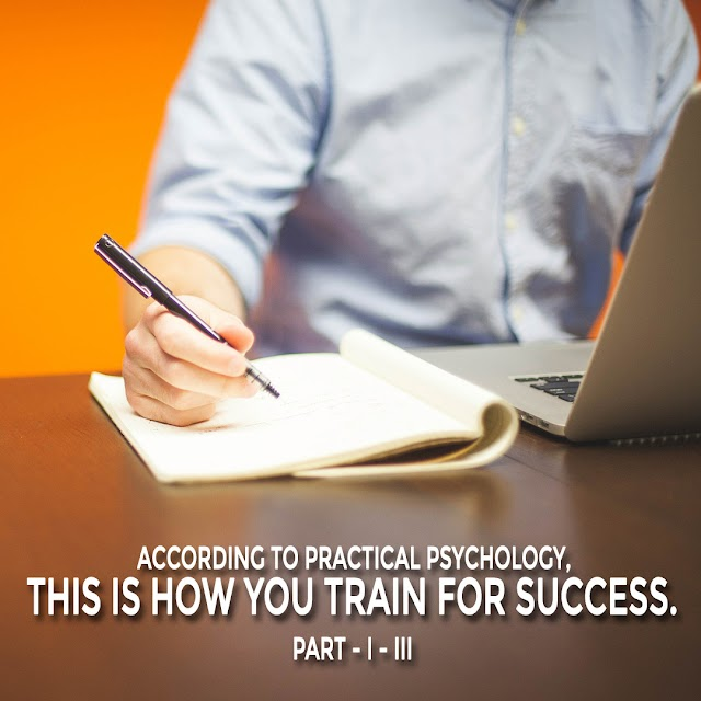 ACCORDING TO PRACTICAL PSYCHOLOGY, THIS IS HOW YOU TRAIN FOR SUCCESS. PART - I - III
