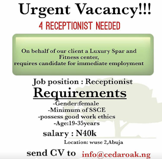 Job Opening: Cedar Oak Multi Services Ltd  is Recruiting.  Cedar Oak Multi Services Ltd on behalf of it's client, a luxury spar and fitness center is requesting applications from interested and qualified job applicants for the following Jobs:   Job Position: Receptionist   Requirements: Minimum of SSCE   Gender: Male/Female   Age: 19-35 years     Note: Applicant must posses good working ethics.   Salary: 40K   Location: Wuse2, Abuja.     Interested and qualified applicant should submit CV via info@cedaroak.ng