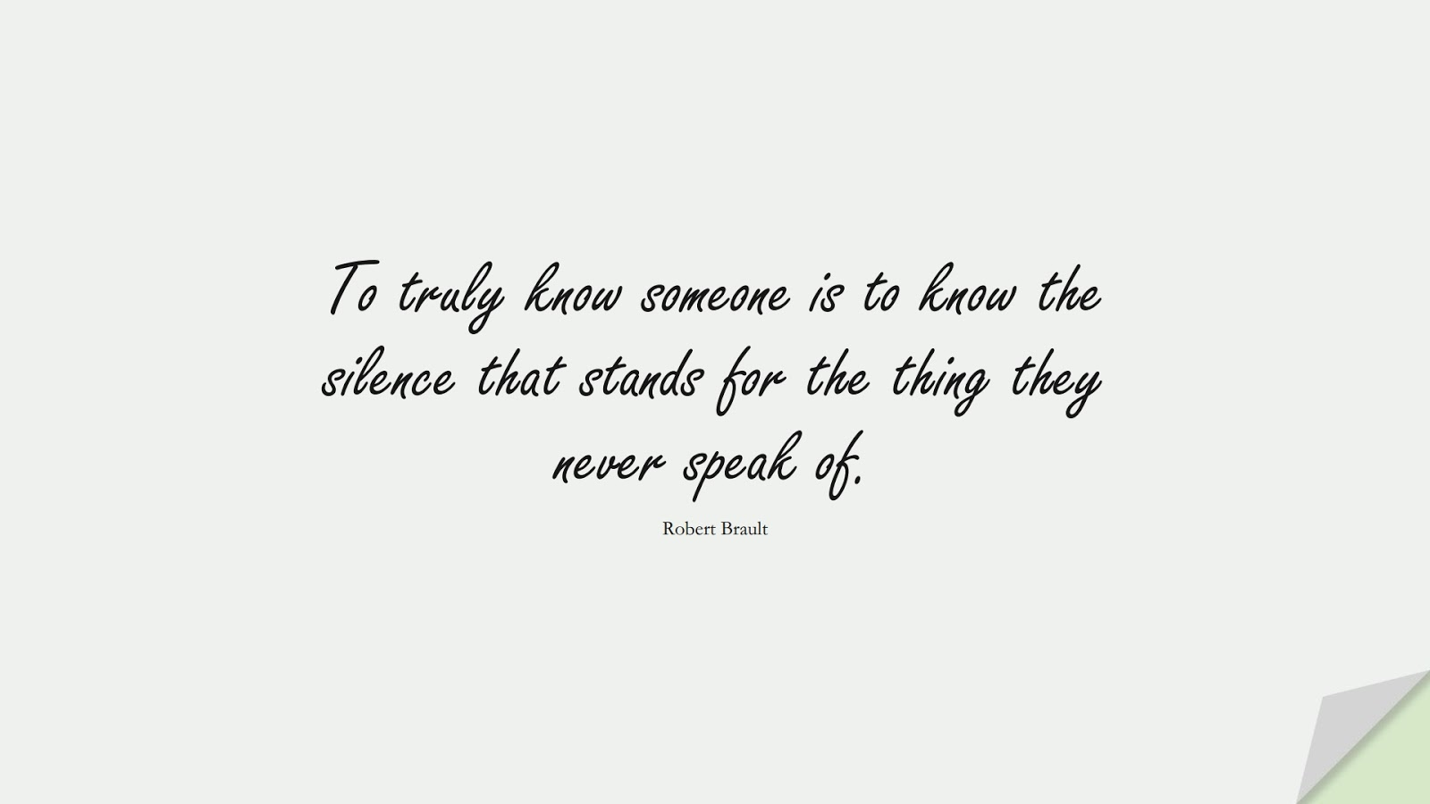To truly know someone is to know the silence that stands for the thing they never speak of. (Robert Brault);  #RelationshipQuotes