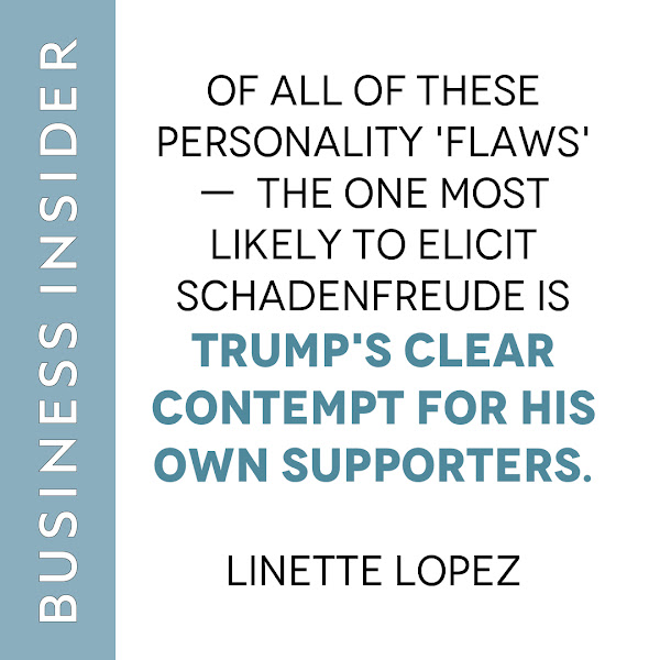Of all of these personality 'flaws' —  the one most likely to elicit schadenfreude is Trump's clear contempt for his own supporters. — Linette Lopez, Business Insider Columnist