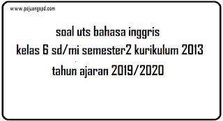 latihan soal uts bahasa inggris kelas 6 semester 2 tahun ajaran 2019/2020