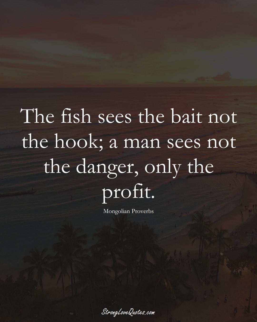 The fish sees the bait not the hook; a man sees not the danger, only the profit. (Mongolian Sayings);  #AsianSayings