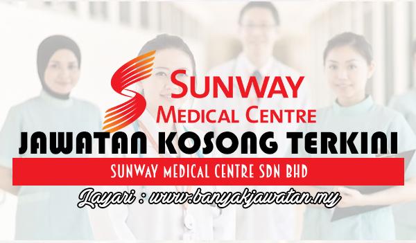 Jawatan Kosong 2017 di Sunway Medical Centre Sdn Bhd www.banyakjawatan.my