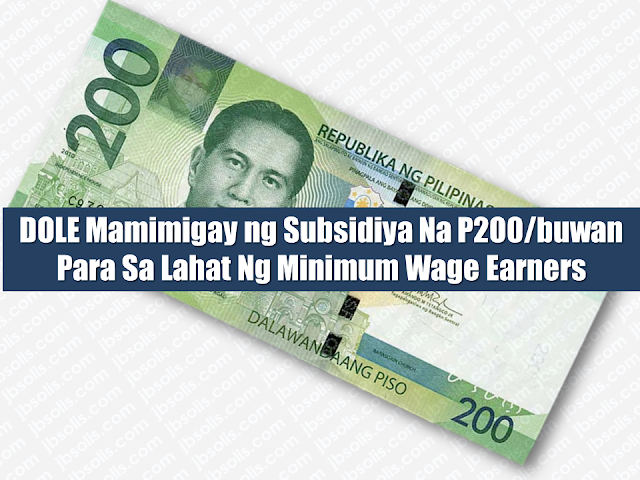 "4.1 million minimum wage earners nationwide, based on the estimate of DOLE may have something good to look forward to.   Department of Labor and Employment (DOLE) Secretary Silvestre Bello III said they are looking to provide subsidies for every minimum wage earners in the country amounting to P200 per month.  Advertisement        Sponsored Links       ""Pinagaralan namin yung possible na mabigyan sila ng subsidy,"" he said in an interview.  ""Ang alam ko P200 a month. Pero one time na lang ibigay so that is P2,400. One time ibibigay. That is for the whole year na iyan,"" added Bello.  He said the budget will come from the government.  Asked how did they come up with the amount, Bello said it was reached upon consultation with the Department of Social Welfare and Development (DSWD) and the Department of Finance (DOF).  ""Iyon siguro yung kaya na computations kung ano yung kaya ng gobyerno at saka kung ano yung makakatulong na mararamdaman na tulong ng mga minimum wage earners,"" he said.  Bello said the proposal still needs the approval of the Office of the President.  ""Hindi tayo sigurado kung maapprove. Pero it will be our recommendation. Subject to the approval of Malacanang siyempre,"" he said.  Bello said they are eyeing to provide the subsidies for a period of three years.  READ MORE: Can A Family Of Five Survive With P10K Income In A Month?    DTI Offers P5K To P200K To Small Business Owners    How Filipinos Can Get Free Oman Visa?    Do You Know The Effects Of Too Much Bad News To Your Body?    Authorized Travel Agency To Process Temporary Visa Bound to South Korea    Who Can Skip Online Appointment And Use The DFA Courtesy Lane For Passport Processing?"