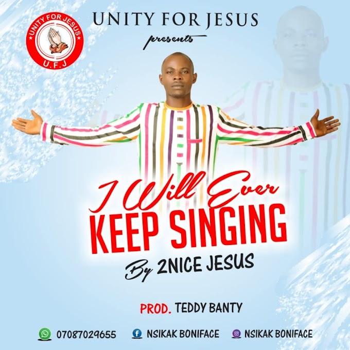 MUSIC: 2nice Jesus - I Will Ever Keep Singing