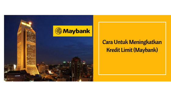 Cara Untuk Meningkatkan Kredit Limit bagi Maybank