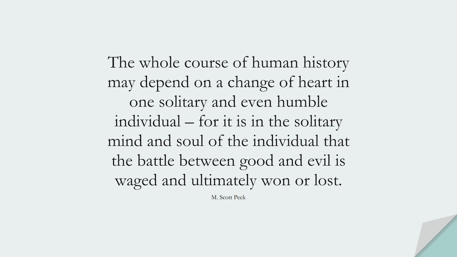 The whole course of human history may depend on a change of heart in one solitary and even humble individual – for it is in the solitary mind and soul of the individual that the battle between good and evil is waged and ultimately won or lost. (M. Scott Peck);  #ChangeQuotes