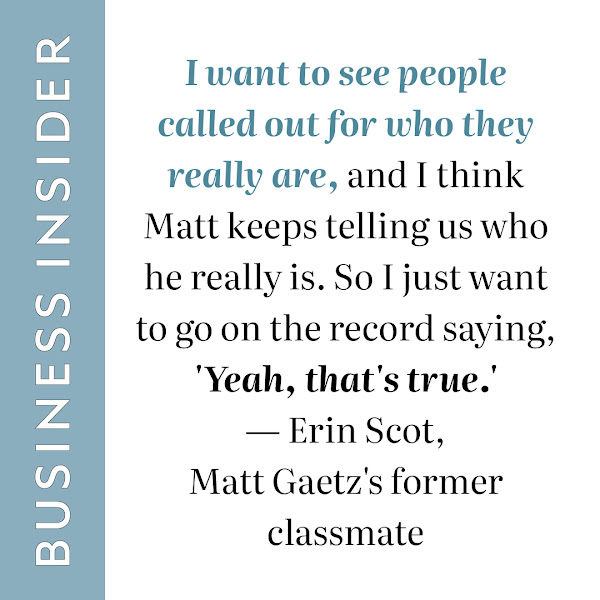 I want to see people called out for who they really are, and I think Matt keeps telling us who he really is. So I just want to go on the record saying, 'Yeah, that's true.' — Erin Scot, Matt Gaetz's former classmate