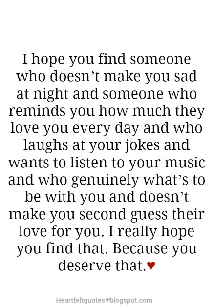 I Hope You Find Someone Who Doesnu0027t Make You Sad At Night And Someone Who  Reminds You How Much They Love You Every Day And Who Laughs At Your Jokes  And ...