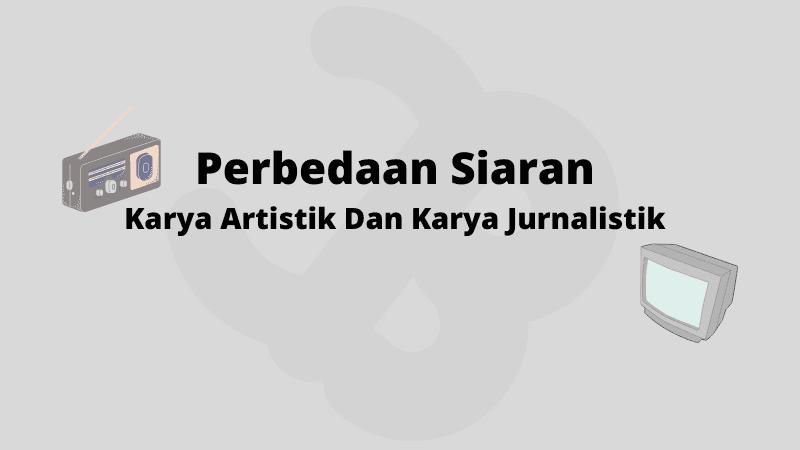 Perbedaan Siaran Karya Artistik Dan Karya Jurnalistik