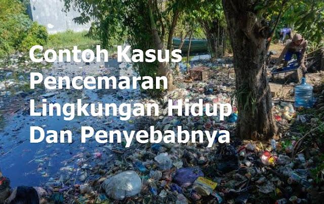 6 Contoh Kasus Pencemaran Lingkungan Hidup Dan Penyebabnya