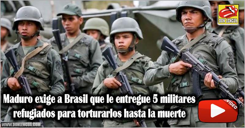 Maduro exige a Brasil que le entregue 5 militares refugiados para torturarlos hasta la muerte