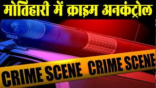 मोतिहारी में बेखौफ अपराधियों ने बरपा कहर, 36 घंटे के अंदर 3 लोगो को मारी गोली, एक की मौत