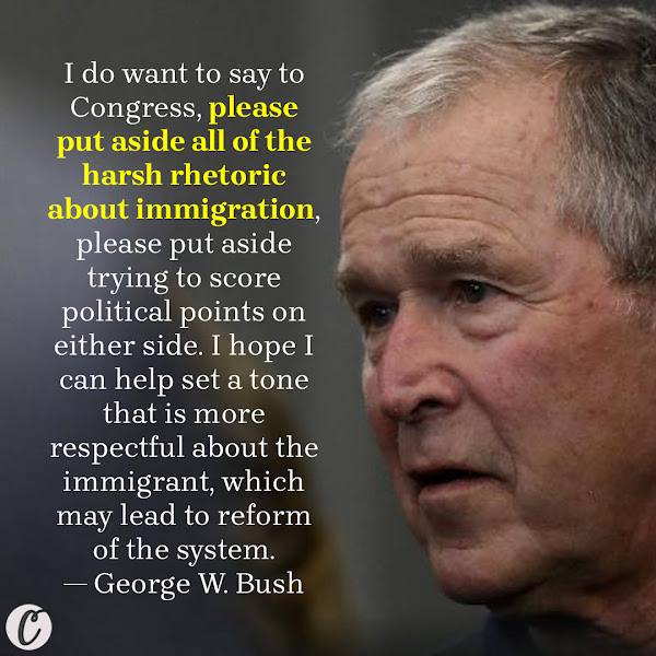 I do want to say to Congress, please put aside all of the harsh rhetoric about immigration, please put aside trying to score political points on either side. I hope I can help set a tone that is more respectful about the immigrant, which may lead to reform of the system. — Former President George W. Bush