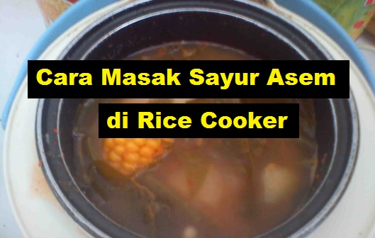 Cara Masak Sayur Asem di Rice Cooker anak kos