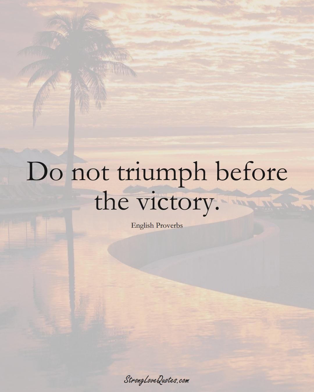 Do not triumph before the victory. (English Sayings);  #EuropeanSayings