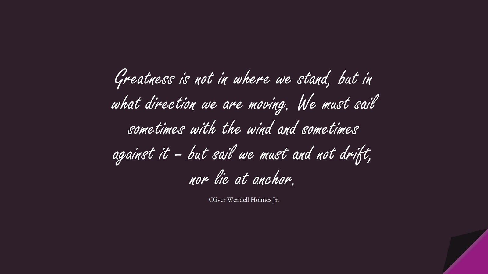 Greatness is not in where we stand, but in what direction we are moving. We must sail sometimes with the wind and sometimes against it – but sail we must and not drift, nor lie at anchor. (Oliver Wendell Holmes Jr.);  #SuccessQuotes