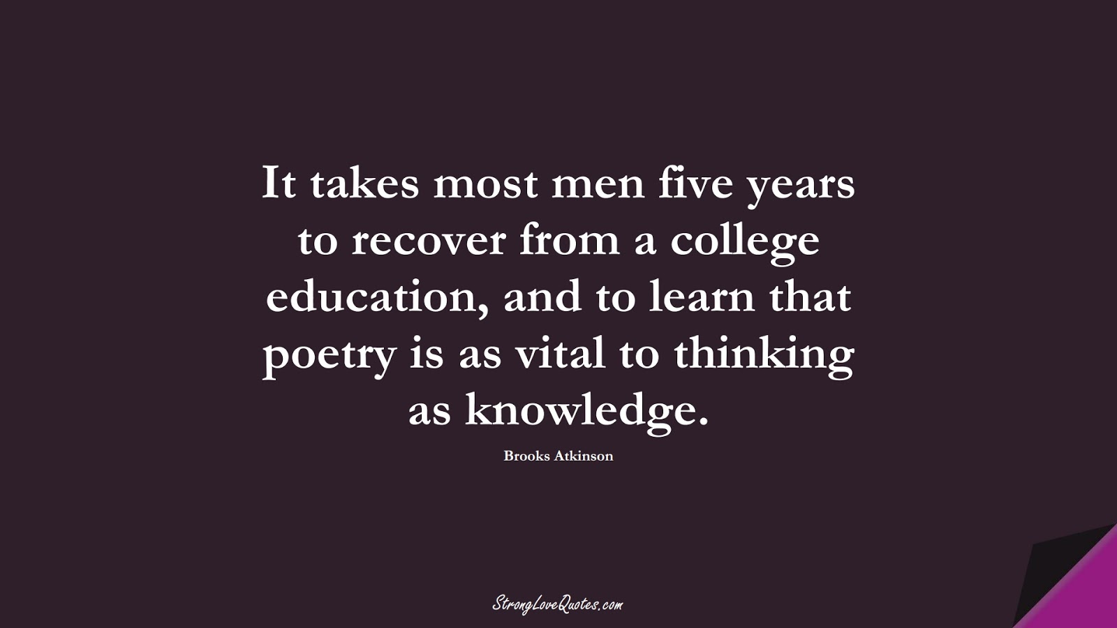 It takes most men five years to recover from a college education, and to learn that poetry is as vital to thinking as knowledge. (Brooks Atkinson);  #EducationQuotes