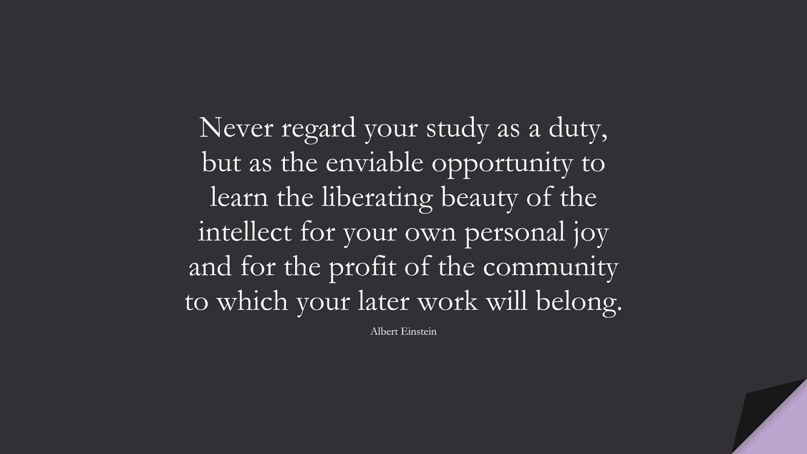 Never regard your study as a duty, but as the enviable opportunity to learn the liberating beauty of the intellect for your own personal joy and for the profit of the community to which your later work will belong. (Albert Einstein);  #AlbertEnsteinQuotes