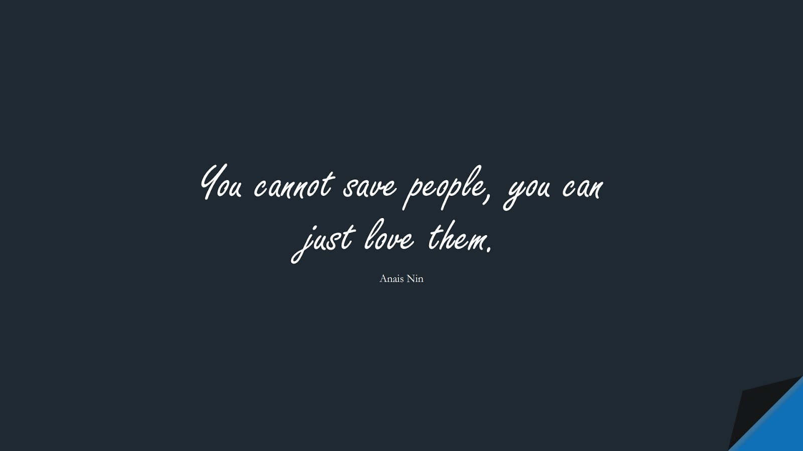 You cannot save people, you can just love them. (Anais Nin);  #ShortQuotes